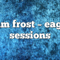 i am frost – Eagle Sessions